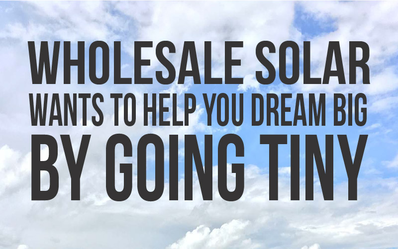 Wholesale Solar wants to help you dream big by going tiny